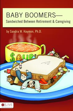 Baby Boomers—Sandwiched Between Retirement & Caregiving by Sandra W. Haymon, Ph.D. #babyboomers #caregiver #retirement #sandwichgeneration