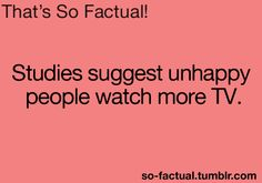 Studies suggest unhappy people watch more TV . Yep I agree Wtf Fun Facts, Odd Facts, Random Facts, The More You Know, Good To Know, Things To Know, Strange Things, Unhappy People, Funny Laugh