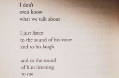i don't even know what we talk about i just listen to the sound of his voice and to his laugh and to the second of him listening to me