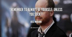 """Remember to always be yourself. Unless you suck."" - Joss Whedon #quote #lifehack #josswhedon"