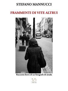 Frammenti di vite altrui. Racconto breve di un fotografo di strada.  #Ebook #Fotografia #FotografiadiStrada #StreetPhotography