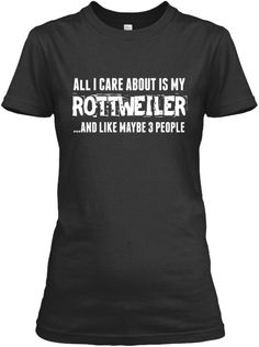 All I Care About Is My Rottweiler and Like Maybe 3 People Tee   Teespring #Relaunch #rottweilertee #iloverottweilers #rottweilerlove #teespring