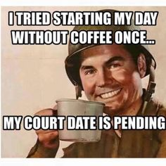 I tried starting my day once without coffee once... My court date is pending