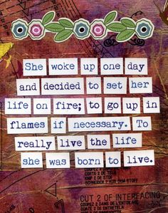 """""""She woke up one day and decided to set her life on fire; to go up in flames if necessary. To really live the life she was born to live."""""""