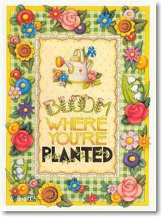 Mary Englebreit....bloom where your planted