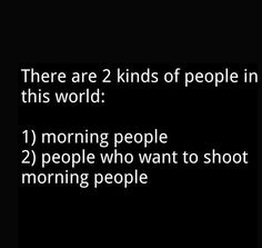 i am the kind of person who wants to shoot the morning person.....unless there is coffee....that is the only thing that calms me down