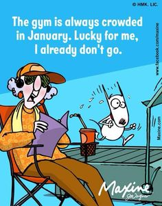 Maxine: The gym is always crowded in January. Lucky for me, I already don't go.