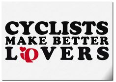 Cyclists make better Lovers!                                                                                                                                                                                 More
