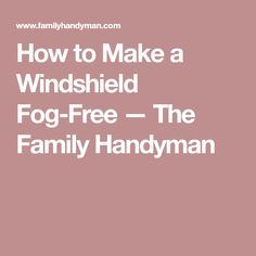 How to Make a Windshield Fog-Free — The Family Handyman