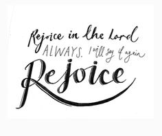 """""""Rejoice in the Lord always. I will say it again: Rejoice!"""" Philippians 4 vs 4"""