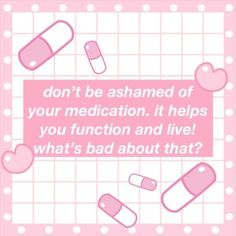 Reminder: it's okay to need medication! Taking your medication is self care.