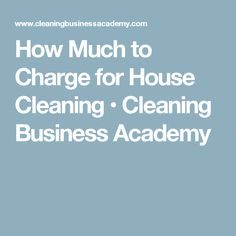 How Much to Charge for House Cleaning • Cleaning Business Academy