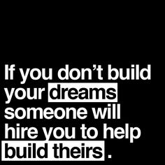 If you don't build your dreams someone will hire you to build theirs.   I am an entrepreneur.