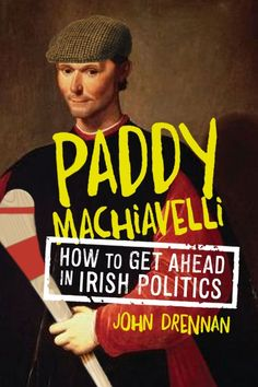 Paddy Machiavelli - John Drennan Publication Date: 19 September - The good, the bad and the cynical - how to get ahead in Irish politics.
