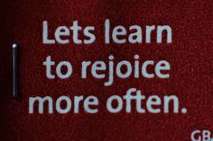 Lets learn to rejoice more often.