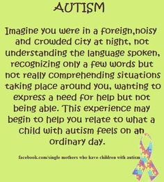Autism - imagine you were in a foreign, noisy and crowded city at night, not understanding the language spoken, recongnizing only a few words but not really comprehending situations taking place around you, wanting to express a need for help but not being able. This experience may begin to help you relate to what a child with autism feels on an ordinary day. ♥ Save for reference.