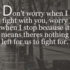 Don't worry when i fight with you, worry when i stop because it means theres nothing left for us to fight for...