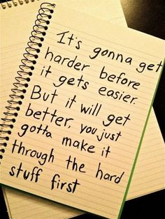 It's gonna get harder before it gets easier<3