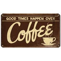 """Good Times Happen Over Coffee"" Vintage-style Tin Sign  http://www.retroplanet.com/PROD/19316"
