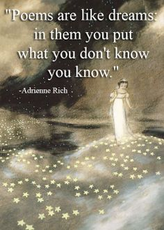 """""""Poems are like dreams, in them you put what you don't know you know"""" -Adrienne Rich"""