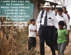 I hope they call me on a mission When I have shrunk a foot or two. I hope by then I'll still be healthy. To teach and preach and work as missionaries do.