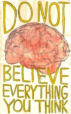 This is so wise.  Our brains can play tricks on us.  Don't listen to the negative messages it tries to sell you.