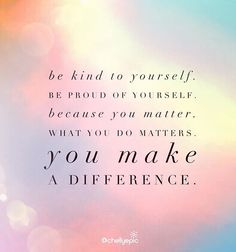 Be kind to yourself. Be proud of yourself. Because you matter. What you do matters. You make a difference. - Al Carraway @chellyepic