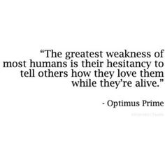 """The greatest weakness of most humans is their hesitancy to tell others how they love them while they're alive."" - Optimus Prime"