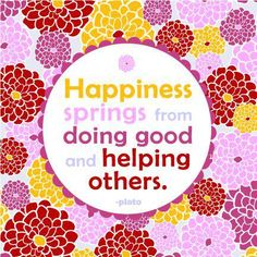 Happiness springs from doing good and helping others. - Plato. <3
