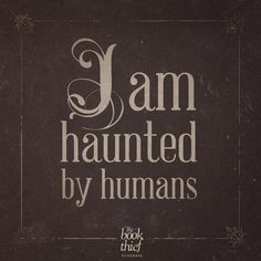 """""""I am haunted by humans."""" - Death, The Book Thief"""