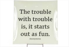 the trouble with trouble is it starts out as fun... Want for my desk :)