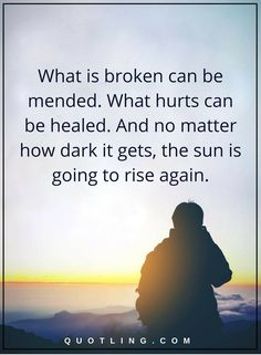 Life Lessons | What is broken can be mended. What hurts can be healed. And no matter how dark it gets, the sun is going to rise again.