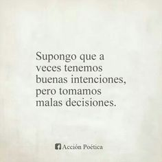 Supongo que a veces tenemos buenas intenciones, pero tomamos malas decisiones.