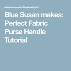 Blue Susan makes: Perfect Fabric Purse Handle Tutorial