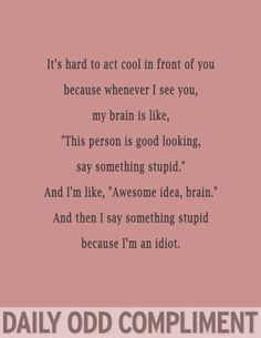 "It's hard to act cool in front of you because whenever I see you, my brain is like, ""this person is good looking, say something stupid."" And I'm like, ""awesome idea brain."" And then I say something stupid because I'm an idiot"