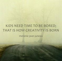 """Kids need time to be bored; That is how creativity is born."" -Melanie Jean Juneau"