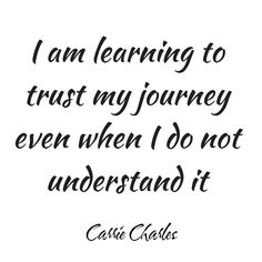 I am learning to trust my journey, even when I do not understand it.
