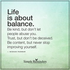 Life is about balance Life is about balance. Be kind, but don't let people abuse you. Trust, but don't be deceived. Be content, but never stop improving yourself. — Nishan Panwar