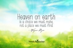 Heaven on earth is a choice we must make, not a place we must find. ~Wayne Dyer  #spiritual #heaven  @Simple Reminders