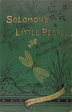 """Solomon's Little People: A Story About the Ants. JamesCrowther.Sunday School Union, London,1882. """"In these beings so minute, and as..."""