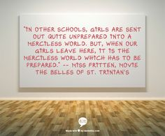 """In other schools, girls are sent out quite unprepared into a merciless world. But, when our girls leave here, it is the merciless world which has to be prepared."" -- Miss Fritten, movie The Belles of St. Trinian's"