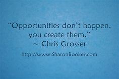 """Opportunities don't happen, you create them."" ~ Chris Grosser http://www.SharonBooker.com"