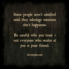 Some people aren't satisfied until they sabotage someone else's happiness.  Be careful who you trust – not everyone who smiles at you is your friend. <3 Want more fantastic quotes? Visit us at https://www.facebook.com/LoveSexIntelligence