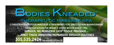 Bodies Kneaded™ THERAPEUTIC MASSAGE SPA CONSISTENT DEEP TISSUE MASSAGE & TREATMENTS FOR STRESS & PAIN MANAGEMENT SAME LOCATION ON MIAMI'S SOUTH BEACH SINCE 1996 SERIOUS, NO NONSENSE DEEP TISSUE MASSAGE... ...KNOT THOSE ANNOYING MEMORIZED SWEDISH ROUTINES 305.535.2424 Licensed Establishment MM10107  inquiry@BodiesKneaded.com
