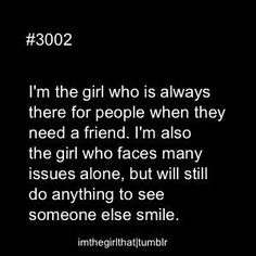 I an the girl who is always there for people when they need a friend. I'm also the girl who faces many issues alone, but will still do anYthing to see someone else's smile.