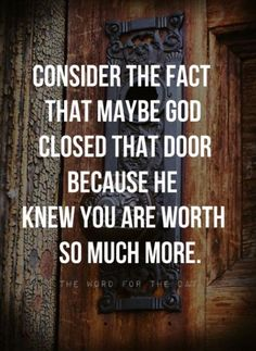 Consider the fact that God closed that door because he knew you were worth so much more