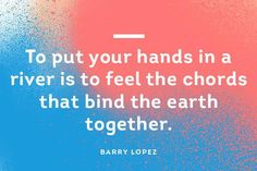 Don't you love that soothing feeling of being connected to the earth through water? #QuoteOfTheDay #BarryLopez