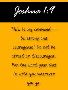 Discover the coolest This is my command—be strong and courageous! Do not be afraid or discouraged. For the Lord your God is with you wherever you go. Prayer Scriptures, Scripture Verses, Bible Verses Quotes, Faith Quotes, Biblical Quotes, Religious Quotes, Motivational Quotes, Inspirational Quotes, Joshua 1