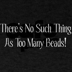 There is DEFINATLEY no such this as too many beads