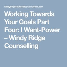 Working Towards Your Goals Part Four: I Want-Power – Windy Ridge Counselling